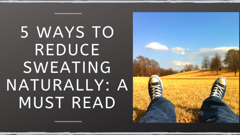 5 Ways To Reduce Sweating Naturally: A Must Read For Hyperhidrosis Sufferers