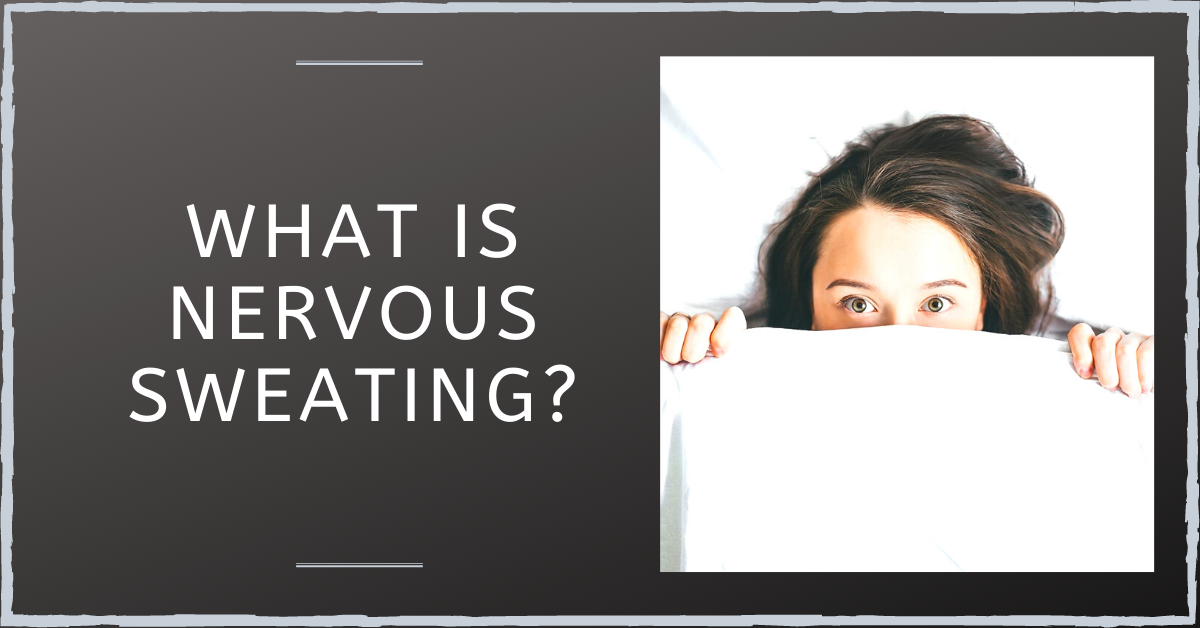 What Is Nervous Sweating And Are There Solutions To It?
